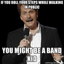 Band Kid Meme - if you roll your steps while walking in public you might be a
