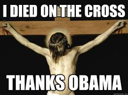 Thanks Obama Meme - i died on the cross thanks obama conservative jesus quickmeme