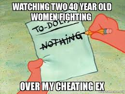How To Make A Meme With Two Pictures - watching two 40 year old women fighting over my cheating ex to