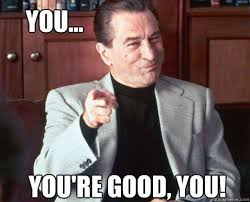 Good For You Meme - you you re good you youre good deniro quickmeme