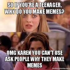 Make A Memes - so if you re a teenager why do you make memes omg karen you can
