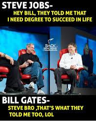 Bill Gates Steve Jobs Meme - steve jobs hey bill they told methat i need degree to succeed in