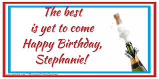 the best is yet to come happy birthday stephanie greetings