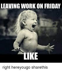 Leaving Work On Friday Meme - leaving work on friday like right hereyougo sharethis friday
