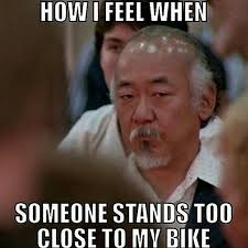Mr Miyagi Meme - when someone stands too close to your bike