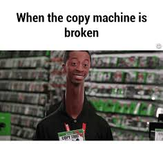 Copy Machine Meme - when the copy machine is broken copy that cal cal meme on me me