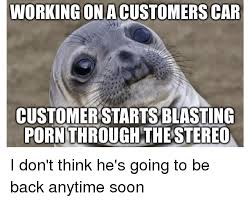 Soon Car Meme - working onacustomers car customerstartsblasting pornthroughthe