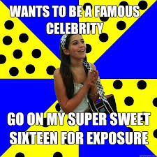 Sweet 16 Meme - wants to be a famous celebrity go on my super sweet sixteen for