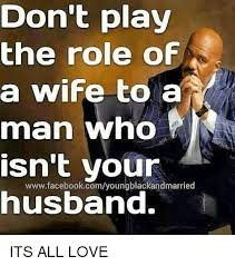 Wife Husband Meme - don t play the role of a wife to a man who isn t your husband