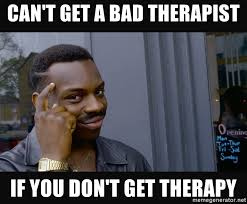 Therapist Meme - can t get a bad therapist if you don t get therapy roll safe hd2