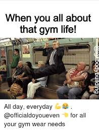 Gym Life Meme - when you all about that gym life all day everyday for all