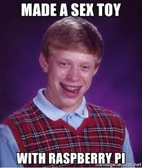 Meme Sex Toy - made a sex toy with raspberry pi bad luck brian meme generator