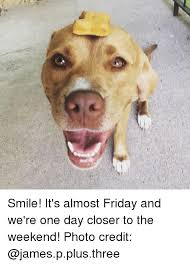 Almost Friday Meme - smile it s almost friday and we re one day closer to the weekend