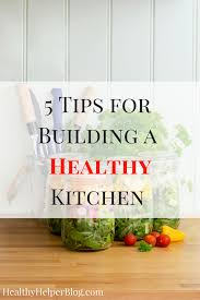 5 tips for building a healthy kitchen u2022 healthy helper