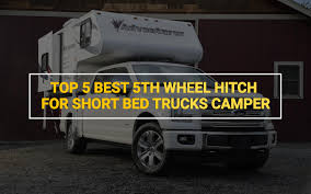 survival truck camper top 5 best fifth wheel hitch for short bed trucks camper