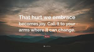 quote change embrace rumi quote u201cthat hurt we embrace becomes joy call it to your