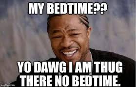 Bedtime Meme - yo dawg heard you meme imgflip