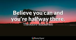 believe images believe you can and you re halfway there theodore roosevelt