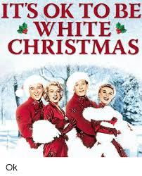 White Christmas Meme - it s ok to be white christmas ok christmas meme on sizzle
