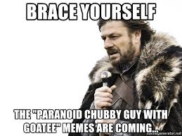 Goatee Meme - brace yourself the paranoid chubby guy with goatee memes are