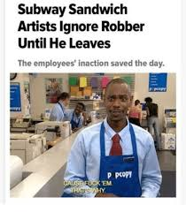 Subway Meme - subway sandwich artists lgnore robber until he leaves the employees