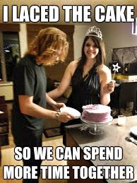 Creepy Girlfriend Meme - i laced the cake so we can spend more time together overly