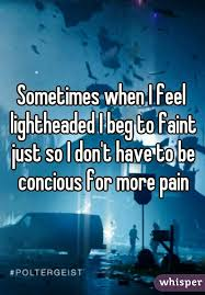 I Feel Light Headed When I Feel Lightheaded I Beg To Faint Just So I Don U0027t Have To Be