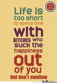 Life Is Short Meme - life is too short to spend time with b s who suck the happines out