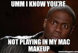 Makeup Meme - umm i know you re not playing in my mac makeup meme kevin hart