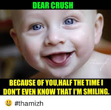 Funny Crush Memes - dear crush because of youhalf the time i don t even know that tm
