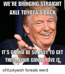What Is An Exle Of A Meme - we re bringing straight axle toyota s back it s gonna be so easy to