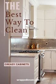 best cleaner for greasy kitchen cupboards clean greasy kitchen cabinets with ease wrapped in rust