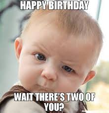 Meme With Two Pictures - happy birthday wait there s two of you meme skeptical baby