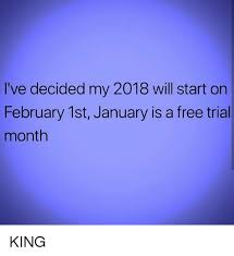 1st Of The Month Meme - i ve decided my 2018 will start on february 1st january is a free