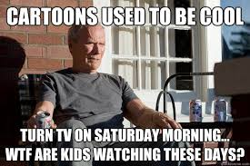 Saturday Morning Memes - cartoons used to be cool turn tv on saturday morning wtf are