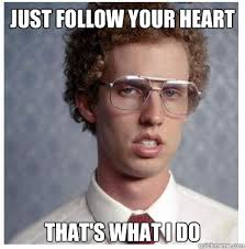 Follow Your Heart Meme - just follow your heart that s what i do napoleon dynamite quickmeme