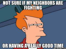 Fighting Memes - not sure if my neighbors are fighting or having a really good time