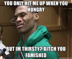 Thirsty Bitches Meme - you only hit me up when you hungry but im thirsty bitch you