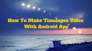 android time lapse how to make timelapse with android app