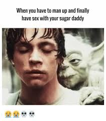 Have Sex With Me Meme - when you have to man up and finally have sex with your sugar daddy