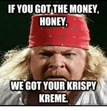 Krispy Kreme Memes - if you got the money honey we got your krispy kreme krispy kreme