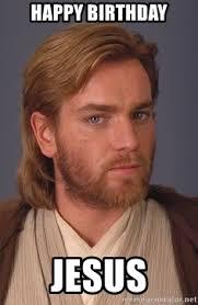 Happy Birthday Jesus Meme - happy birthday jesus jesus obi wan kenobi meme generator