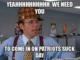 Patriots Suck Meme - yeahhhhhhhhhh we need you to come in on patriots suck day scumbag