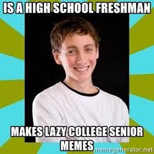 High School Senior Meme - is a high school freshman makes lazy college senior memes high
