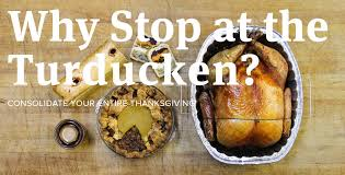 why stop at the turducken consolidate your entire thanksgiving