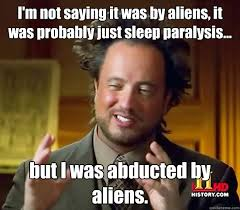 Sleep Paralysis Meme - i m not saying it was by aliens it was probably just sleep