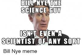 Nye Meme - bill nye the science guy is not even a scientist of any sort bill