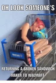 Sandwich Meme - oh look someone s returning a broken sandwich maker to walmart