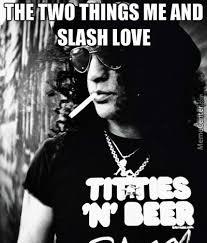 Slash Meme - the two things me and slash love by motorbreath meme center