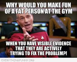 Fat Person Meme - funny picard meme why would you make fun of a fat person at a gym